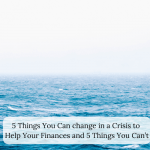 5 Things You Can change in a Crisis to Help Your Finances and 5 Things You Can't